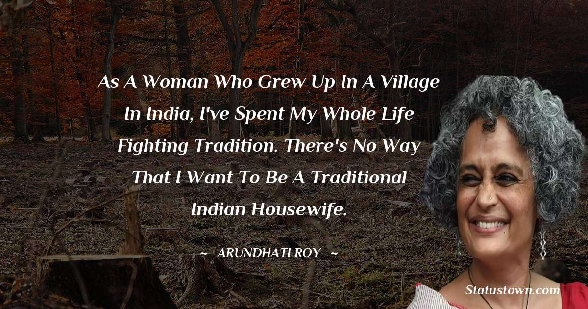 As a woman who grew up in a village in India, I've spent my whole life fighting tradition. There's no way that I want to be a traditional Indian housewife.