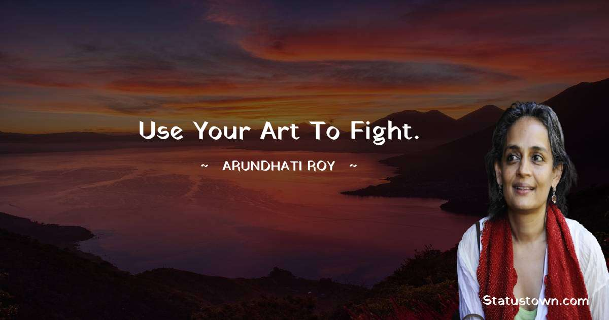 Use your art to fight. - Arundhati Roy download