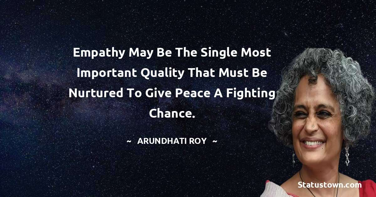 Empathy may be the single most important quality that must be nurtured to give peace a fighting chance. - Arundhati Roy download