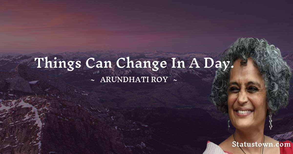 Things can change in a day. - Arundhati Roy download