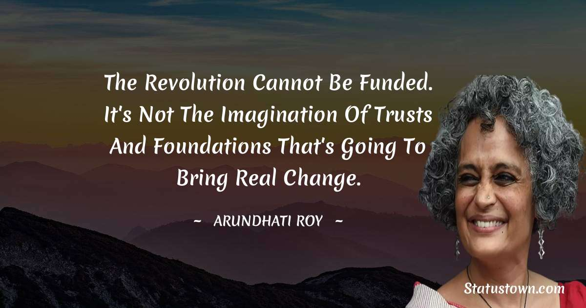 The revolution cannot be funded. It's not the imagination of trusts and foundations that's going to bring real change. - Arundhati Roy download