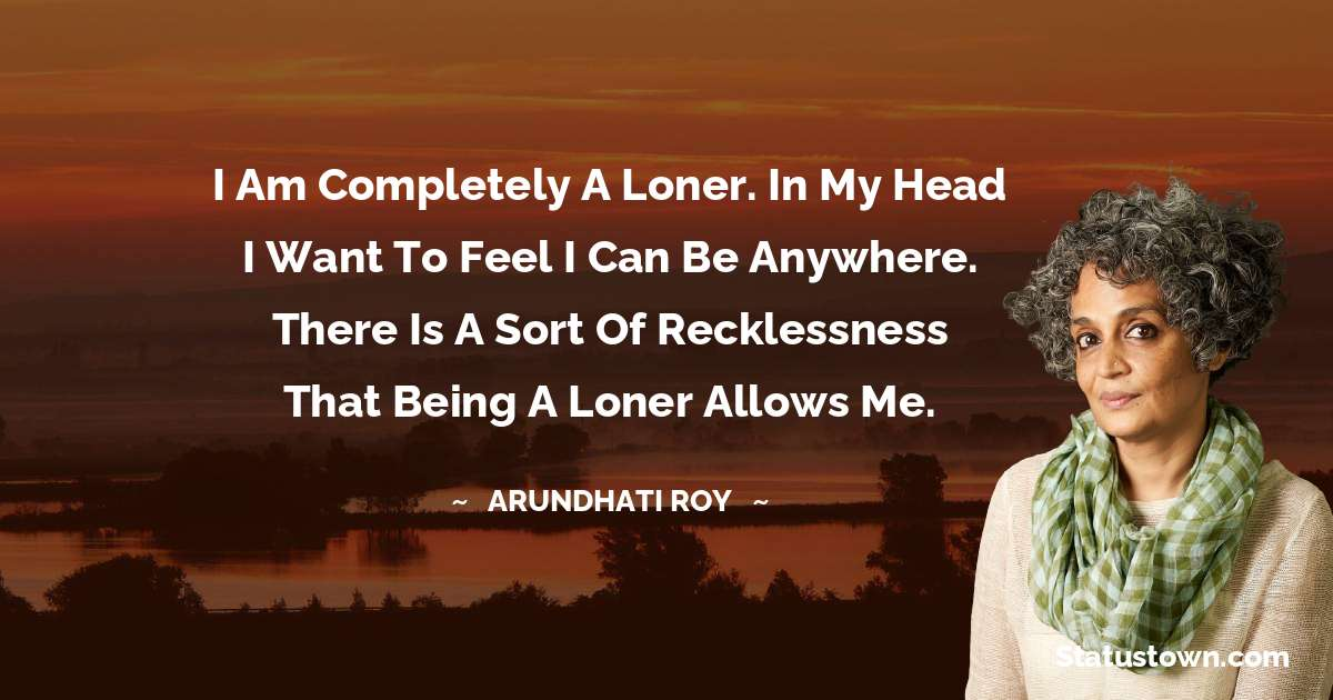 I am completely a loner. In my head I want to feel I can be anywhere. There is a sort of recklessness that being a loner allows me. - Arundhati Roy download