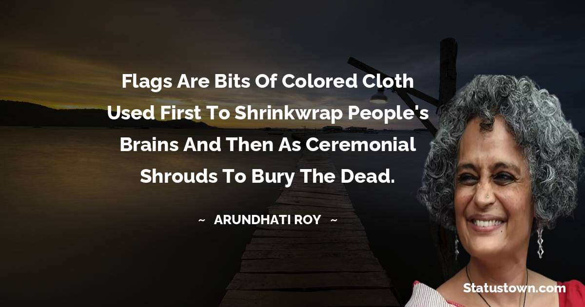 Flags are bits of colored cloth used first to shrinkwrap people's brains and then as ceremonial shrouds to bury the dead. - Arundhati Roy download