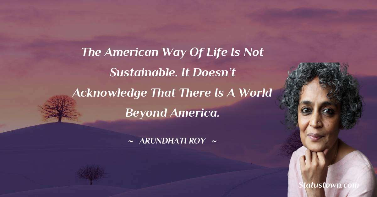 The American way of life is not sustainable. It doesn't acknowledge that there is a world beyond America.