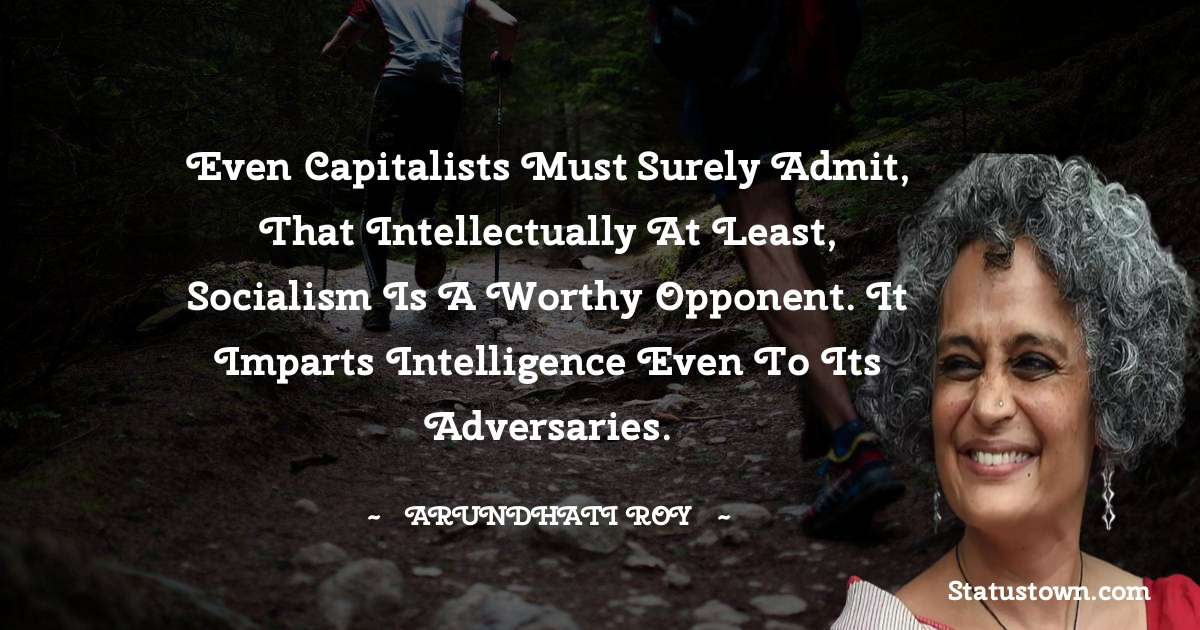 Even capitalists must surely admit, that intellectually at least, socialism is a worthy opponent. It imparts intelligence even to its adversaries. - Arundhati Roy download