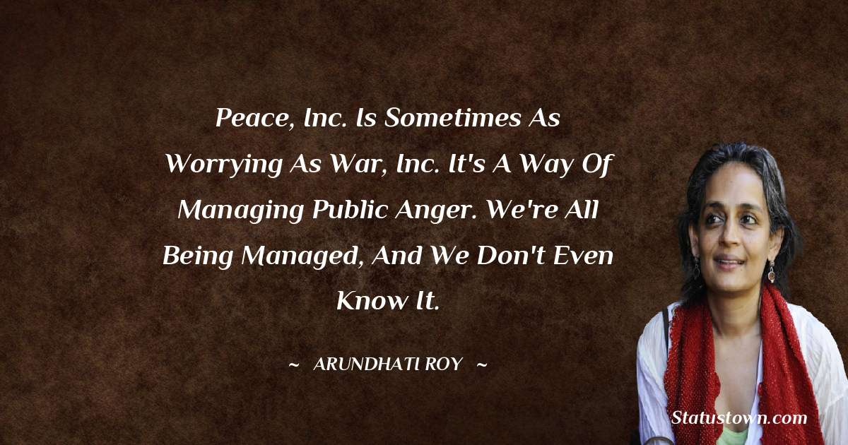 Arundhati Roy Quotes - Peace, Inc. is sometimes as worrying as War, Inc. It's a way of managing public anger. We're all being managed, and we don't even know it.