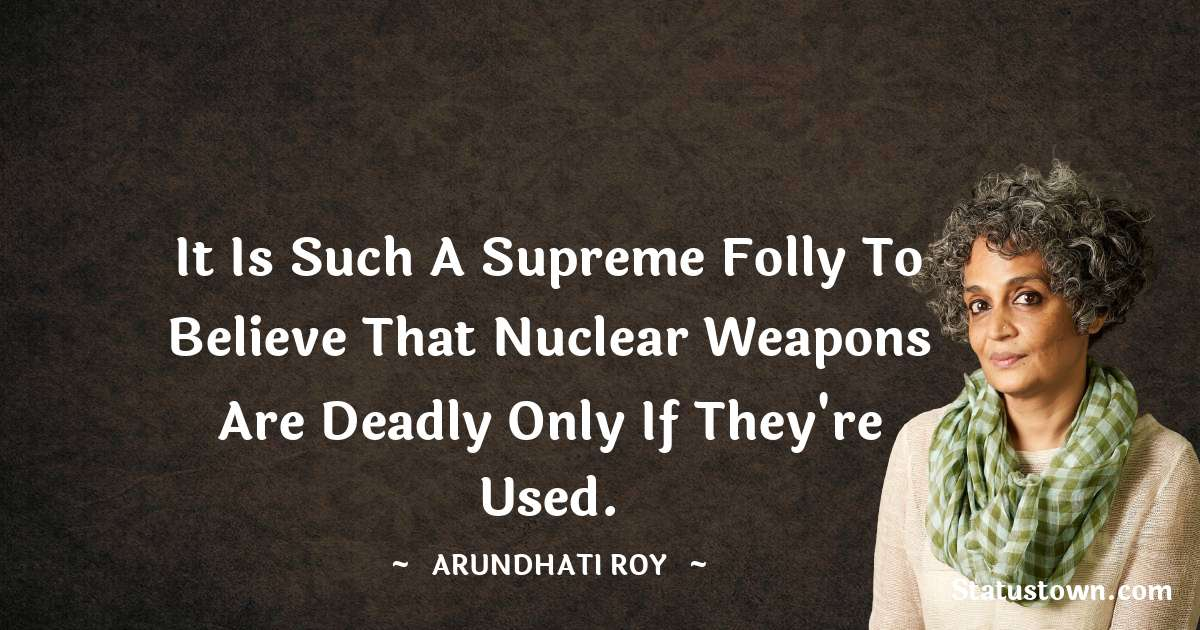 Arundhati Roy Quotes - It is such a supreme folly to believe that nuclear weapons are deadly only if they're used.