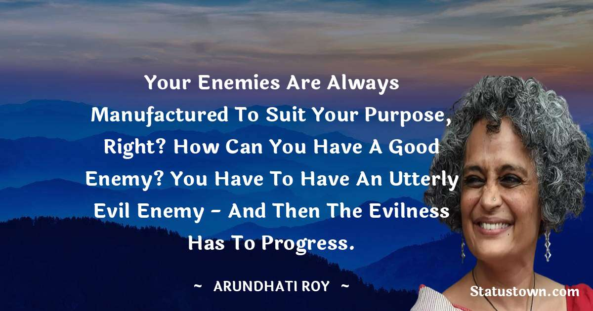 Arundhati Roy Quotes - Your enemies are always manufactured to suit your purpose, right? How can you have a good enemy? You have to have an utterly evil enemy - and then the evilness has to progress.