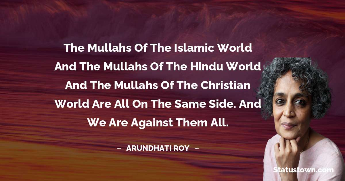 Arundhati Roy Quotes - The mullahs of the Islamic world and the mullahs of the Hindu world and the mullahs of the Christian world are all on the same side. And we are against them all.