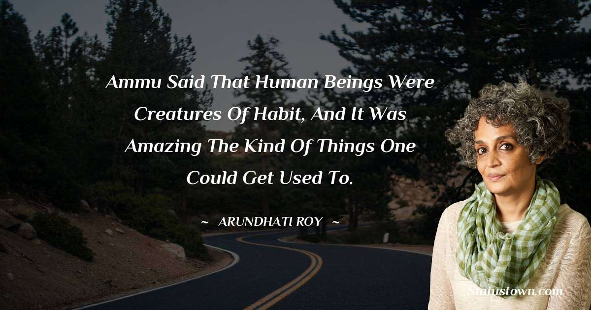 Arundhati Roy Quotes - Ammu said that human beings were creatures of habit, and it was amazing the kind of things one could get used to.