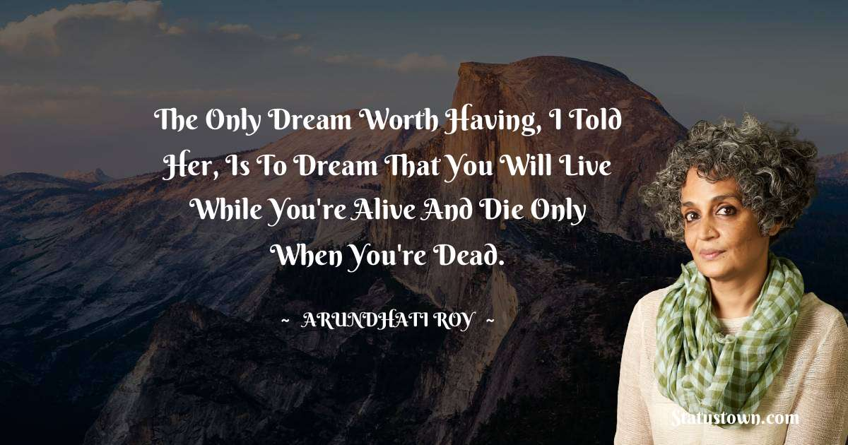 Arundhati Roy Quotes - The only dream worth having, I told her, is to dream that you will live while you're alive and die only when you're dead.