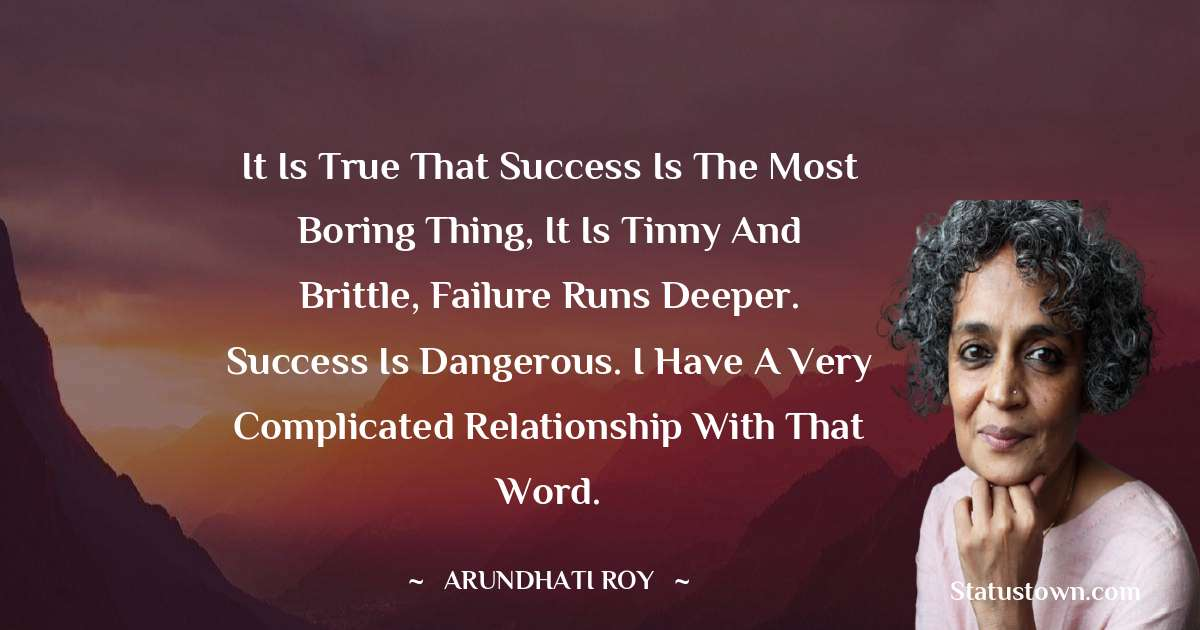 Arundhati Roy Quotes - It is true that success is the most boring thing, it is tinny and brittle, failure runs deeper. Success is dangerous. I have a very complicated relationship with that word.