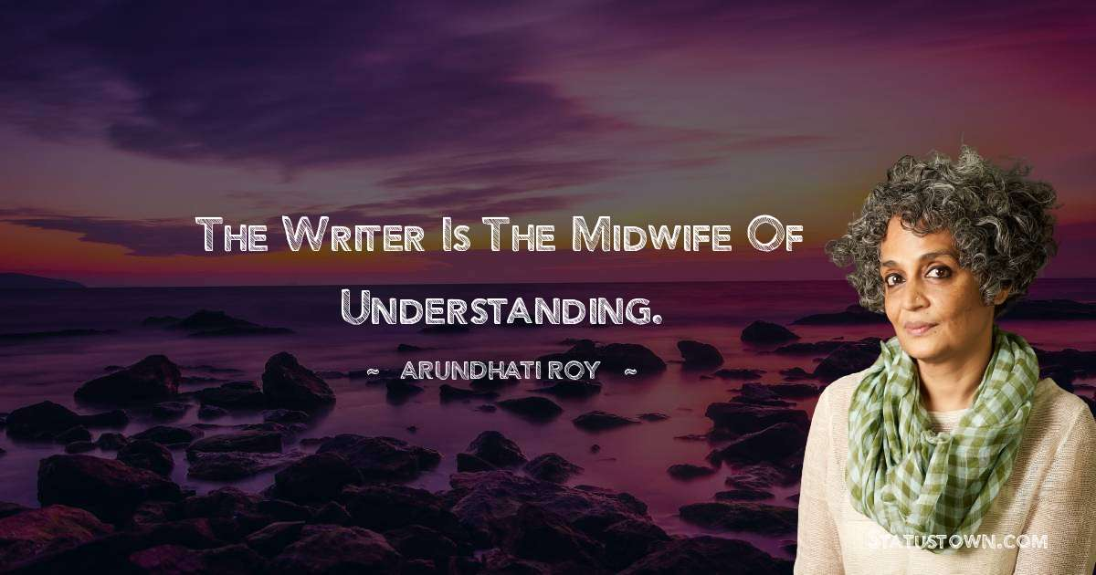 Arundhati Roy Quotes - The writer is the midwife of understanding.