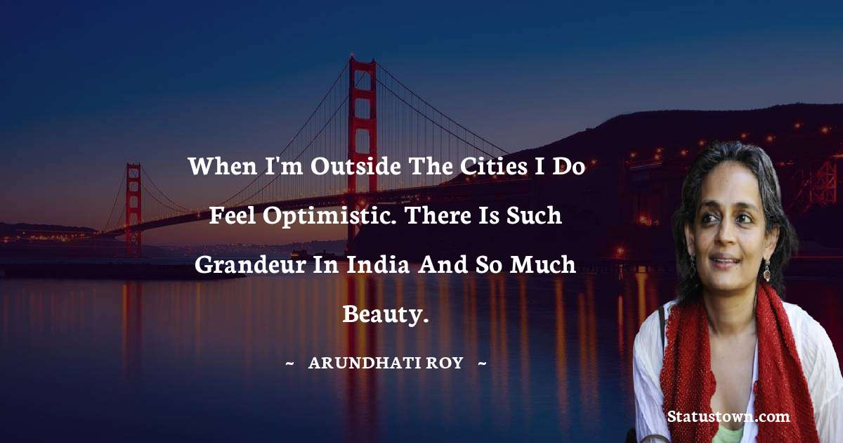 Arundhati Roy Quotes - When I'm outside the cities I do feel optimistic. There is such grandeur in India and so much beauty.