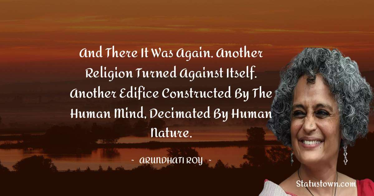 And there it was again. Another religion turned against itself. Another edifice constructed by the human mind, decimated by human nature. - Arundhati Roy download