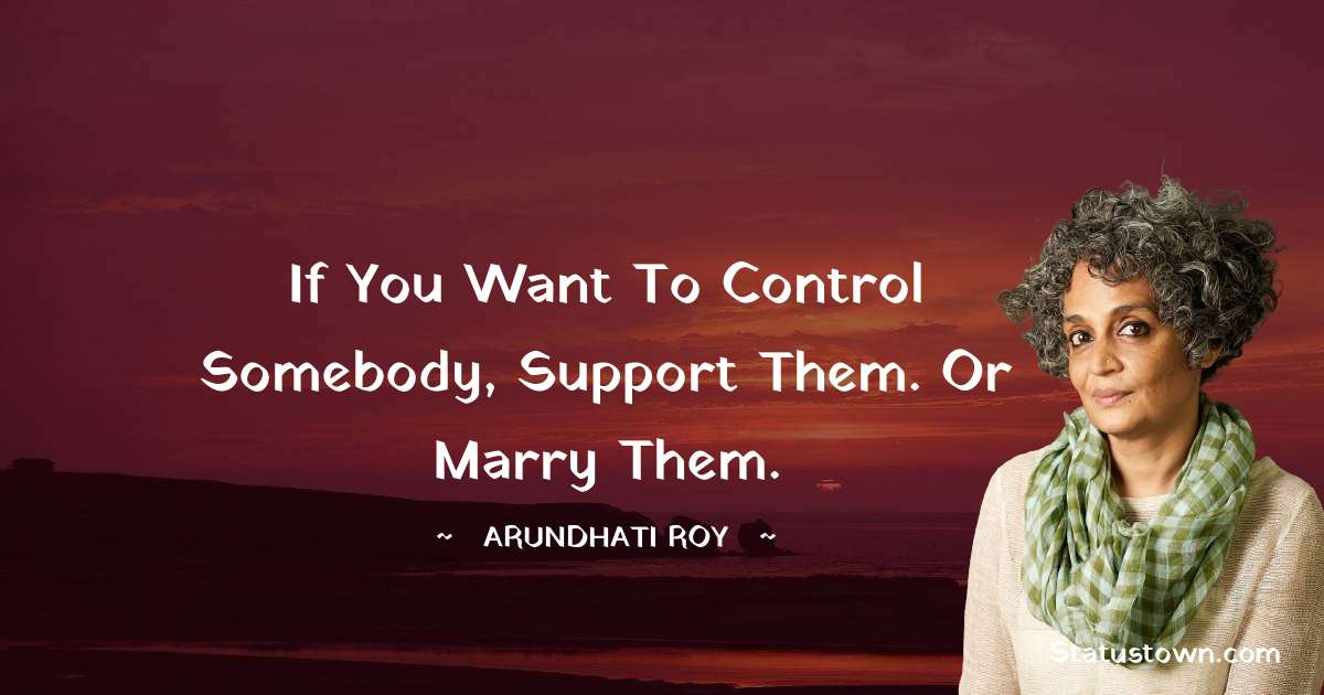 If you want to control somebody, support them. Or marry them. - Arundhati Roy download