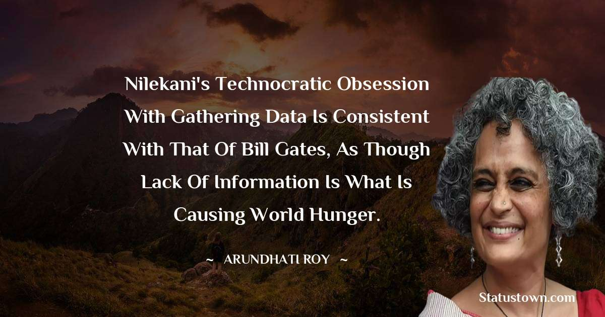 Nilekani's technocratic obsession with gathering data is consistent with that of Bill Gates, as though lack of information is what is causing world hunger. - Arundhati Roy download