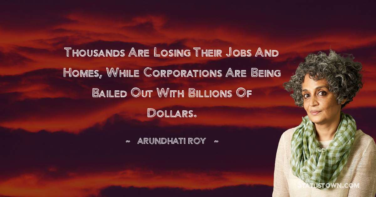 Thousands are losing their jobs and homes, while corporations are being bailed out with billions of dollars. - Arundhati Roy download