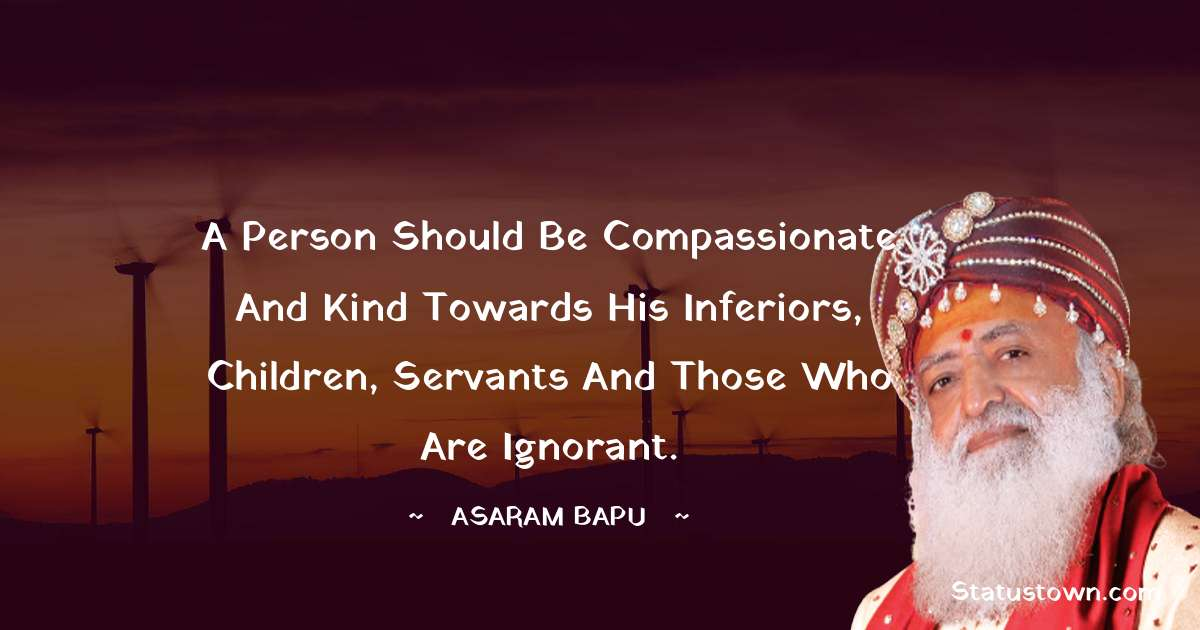 Asaram Bapu Quotes - A person should be compassionate and kind towards his inferiors, children, servants and those who are ignorant.