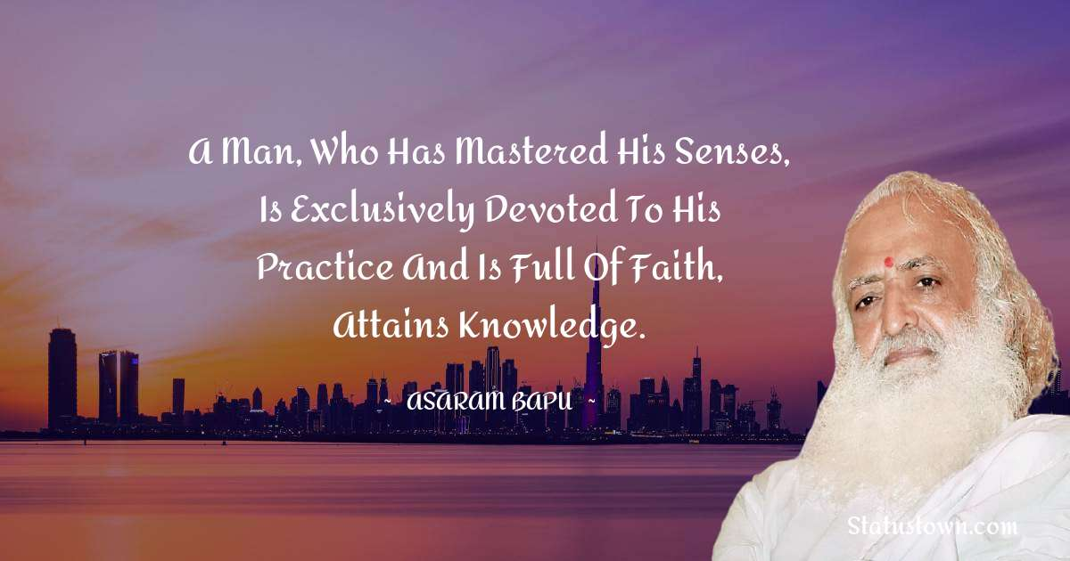 A man, who has mastered his senses, is exclusively devoted to his practice and is full of faith, attains knowledge.