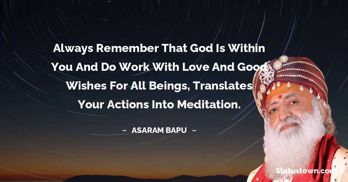 Always remember that God is within you and do work with love and good wishes for all beings, translates your actions into meditation.