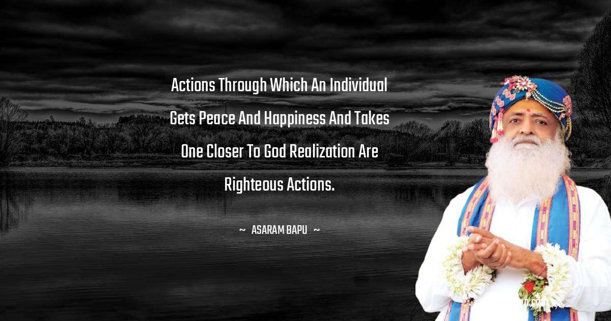 Actions through which an individual gets peace and happiness and takes one closer to God realization are righteous actions.