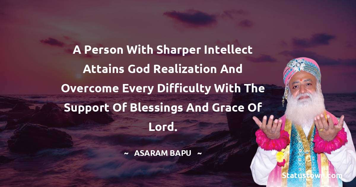 A person with sharper intellect attains God realization and overcome every difficulty with the support of blessings and grace of Lord.