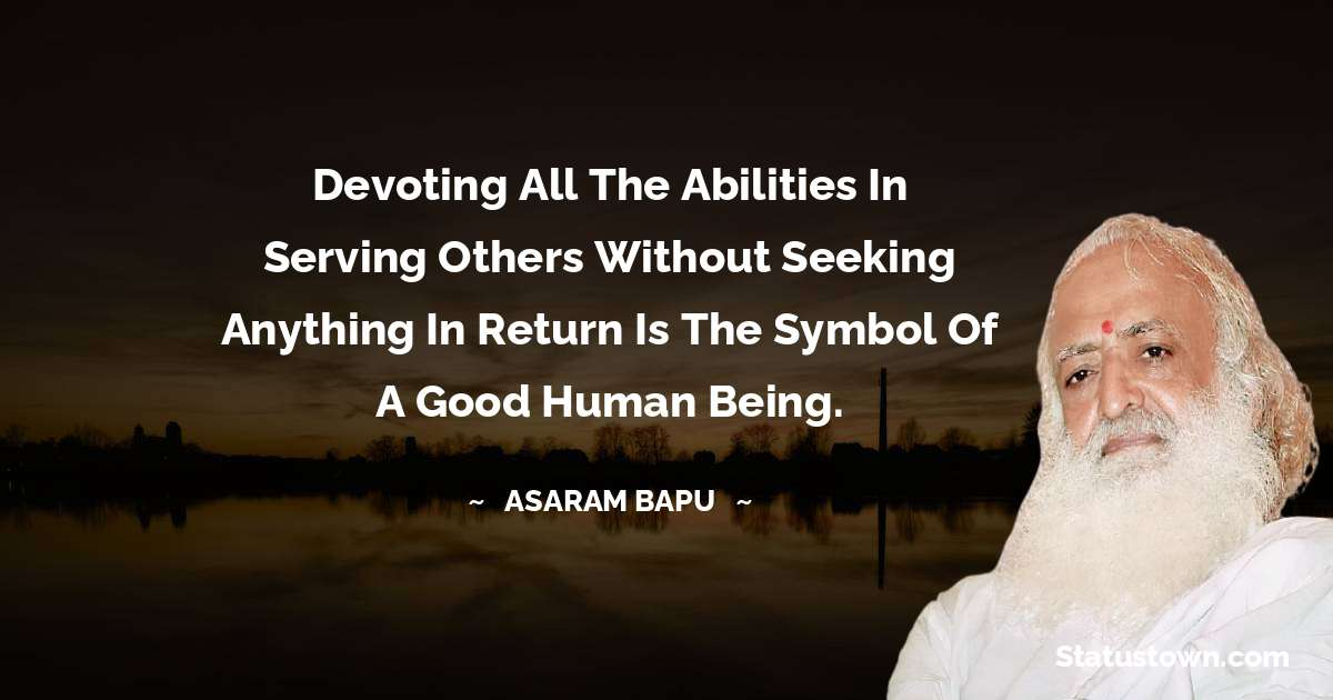 Devoting all the abilities in serving others without seeking anything in return is the symbol of a good human being.