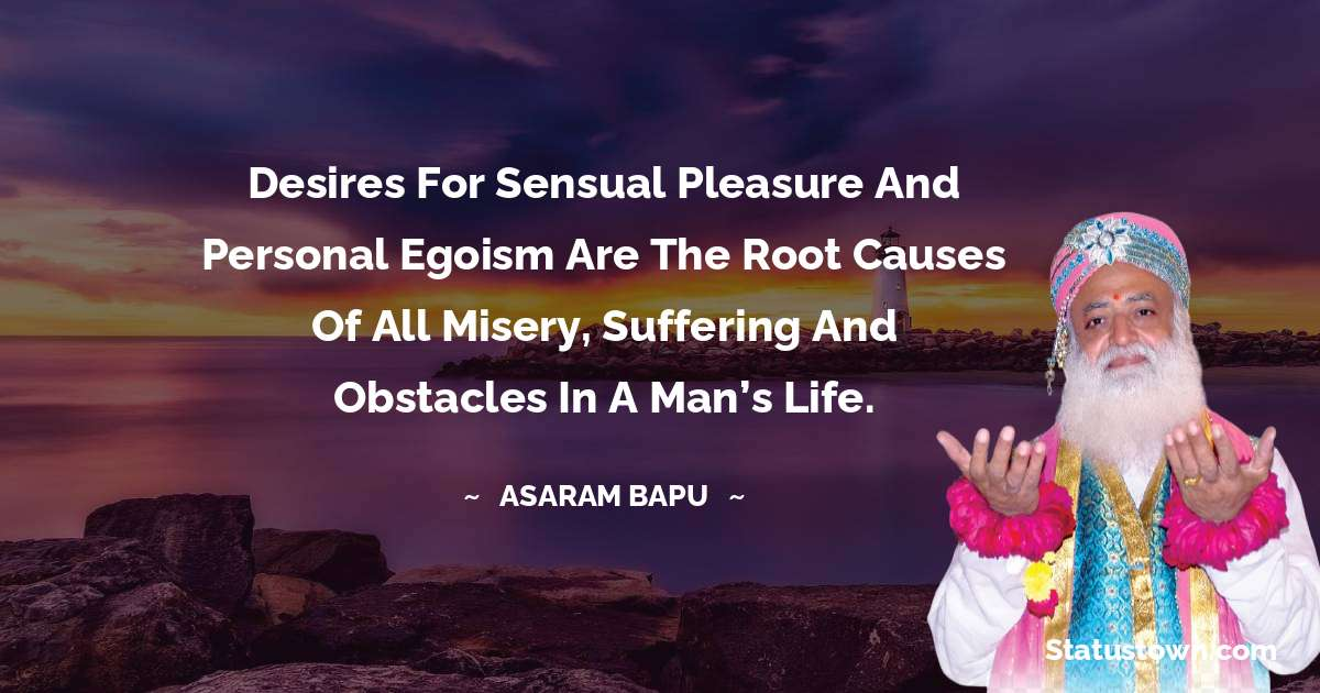 Desires for sensual pleasure and personal egoism are the root causes of all misery, suffering and obstacles in a man's life.