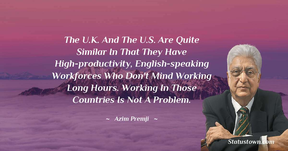 The U.K. and the U.S. are quite similar in that they have high-productivity, English-speaking workforces who don't mind working long hours. Working in those countries is not a problem. - Azim Premji download