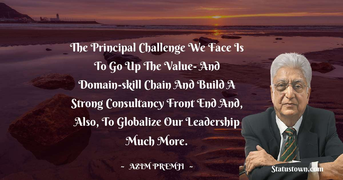 The principal challenge we face is to go up the value- and domain-skill chain and build a strong consultancy front end and, also, to globalize our leadership much more.