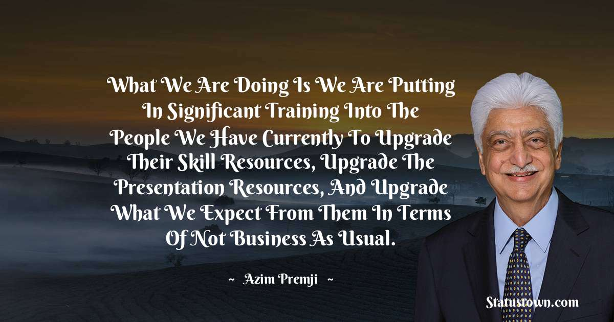 What we are doing is we are putting in significant training into the people we have currently to upgrade their skill resources, upgrade the presentation resources, and upgrade what we expect from them in terms of not business as usual. - Azim Premji download