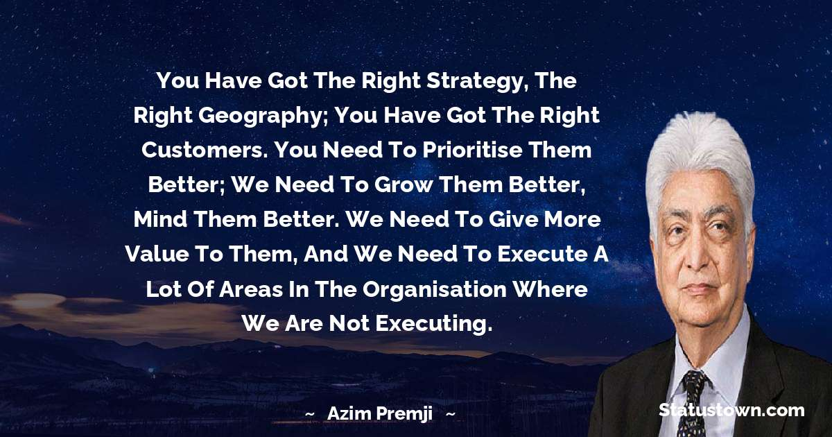 You have got the right strategy, the right geography; you have got the right customers. You need to prioritise them better; we need to grow them better, mind them better. We need to give more value to them, and we need to execute a lot of areas in the organisation where we are not executing. - Azim Premji download