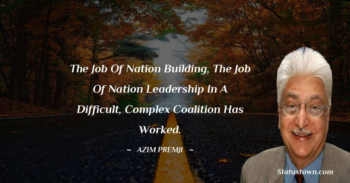 The job of nation building, the job of nation leadership in a difficult, complex coalition has worked. - Azim Premji download