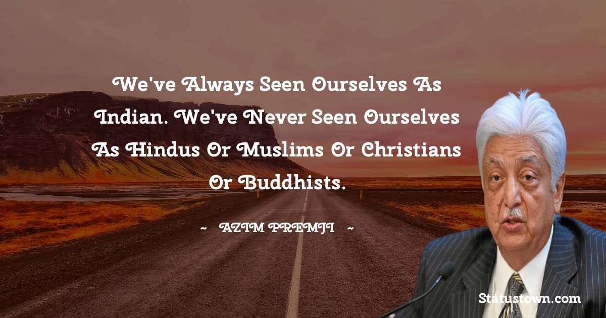 We've always seen ourselves as Indian. We've never seen ourselves as Hindus or Muslims or Christians or Buddhists. - Azim Premji download
