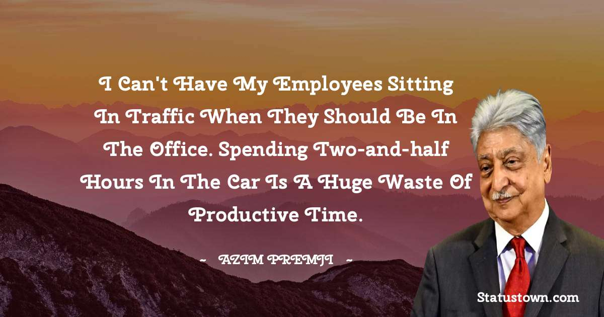 I can't have my employees sitting in traffic when they should be in the office. Spending two-and-half hours in the car is a huge waste of productive time. - Azim Premji download