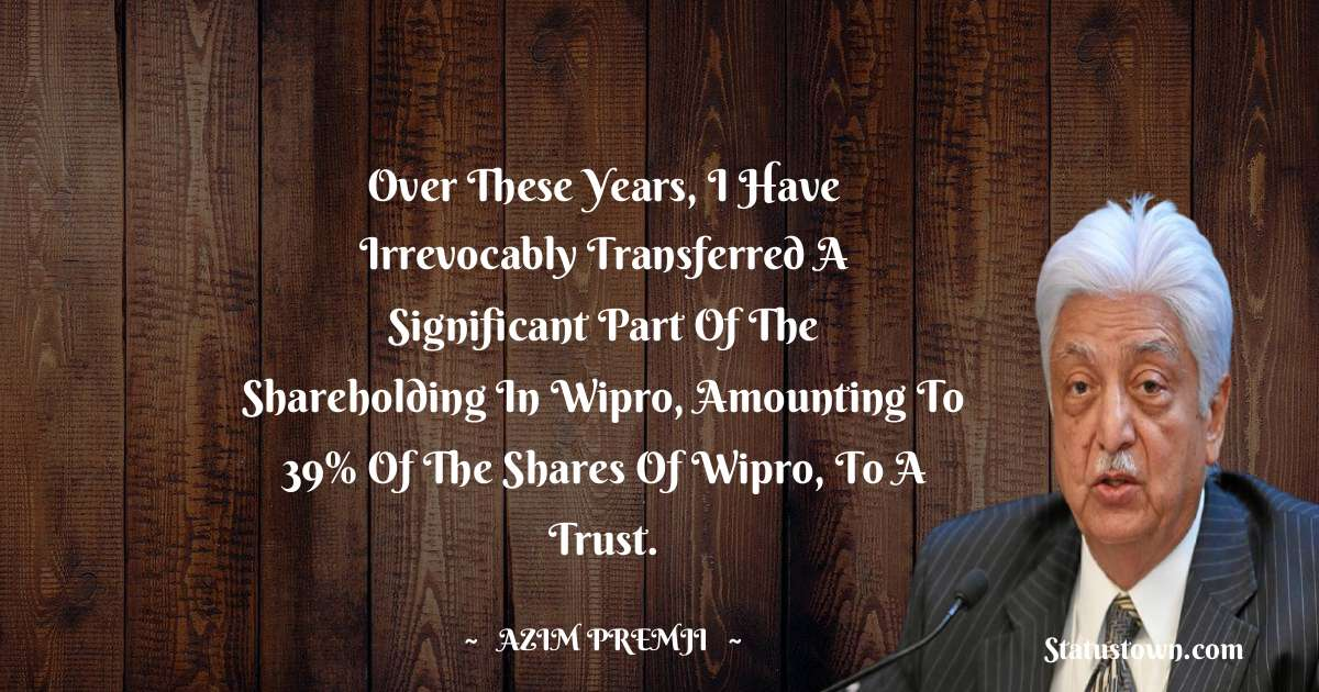 Over these years, I have irrevocably transferred a significant part of the shareholding in Wipro, amounting to 39% of the shares of Wipro, to a trust.