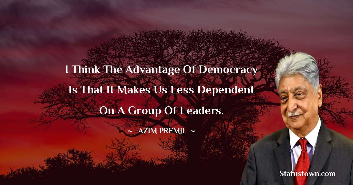 I think the advantage of democracy is that it makes us less dependent on a group of leaders. - Azim Premji download