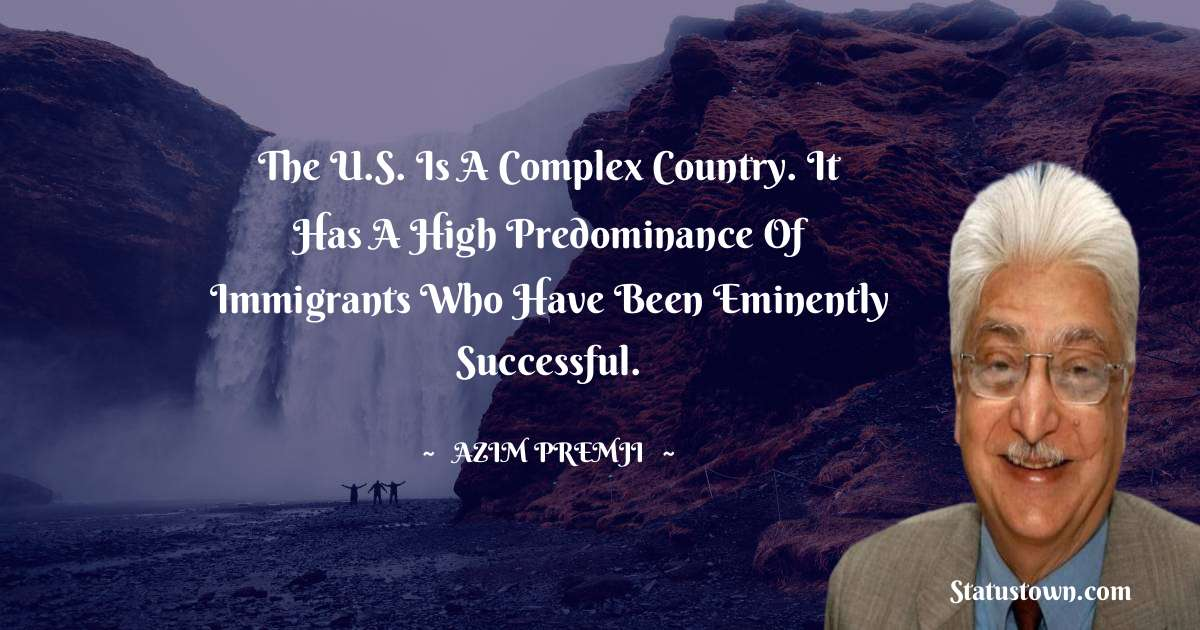 The U.S. is a complex country. It has a high predominance of immigrants who have been eminently successful. - Azim Premji download