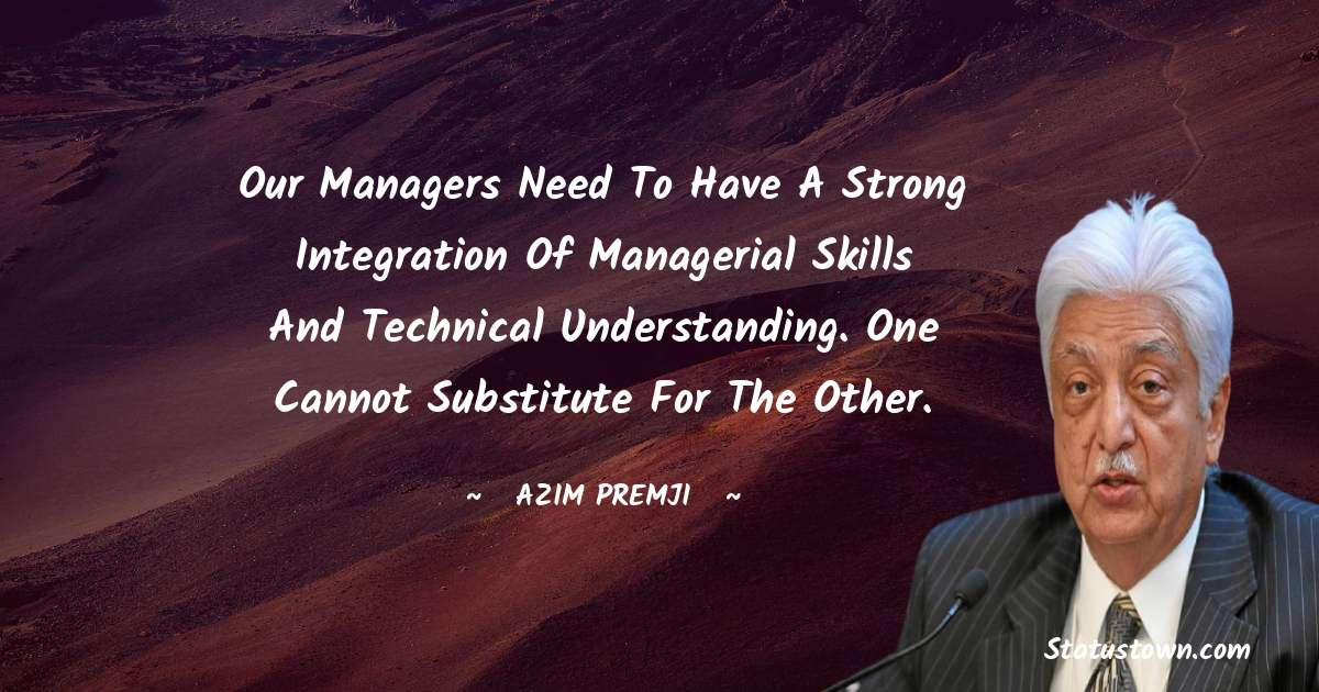 Azim Premji Quotes - Our managers need to have a strong integration of managerial skills and technical understanding. One cannot substitute for the other.