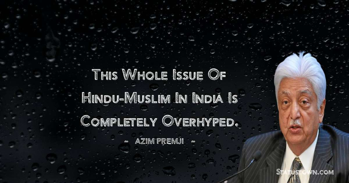 Azim Premji Quotes - This whole issue of Hindu-Muslim in India is completely overhyped.