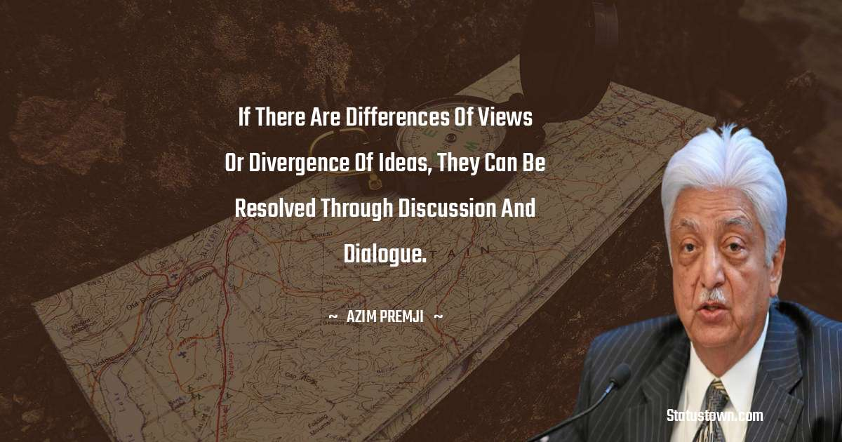 Azim Premji Quotes - If there are differences of views or divergence of ideas, they can be resolved through discussion and dialogue.