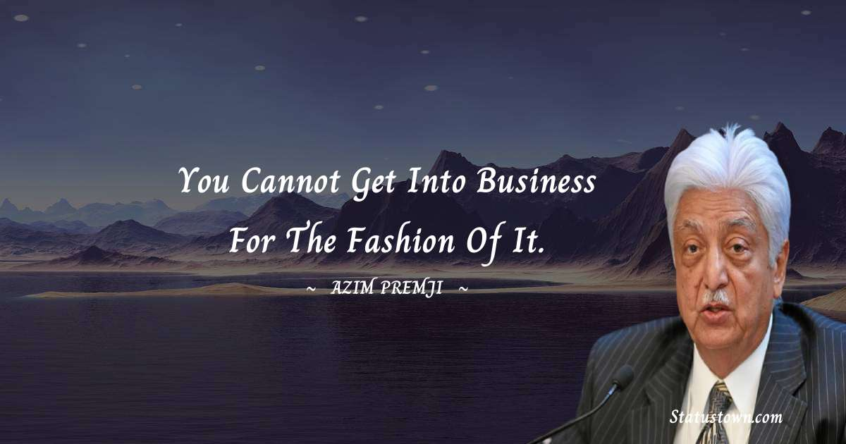 Azim Premji Quotes - You cannot get into business for the fashion of it.