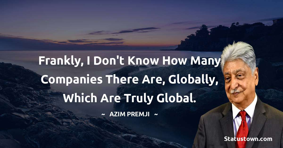 Azim Premji Quotes - Frankly, I don't know how many companies there are, globally, which are truly global.