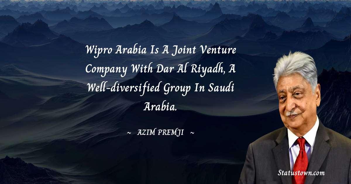 Azim Premji Quotes - Wipro Arabia is a joint venture company with Dar Al Riyadh, a well-diversified group in Saudi Arabia.