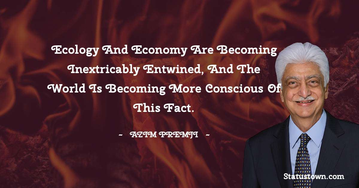 Ecology and economy are becoming inextricably entwined, and the world is becoming more conscious of this fact. - Azim Premji download