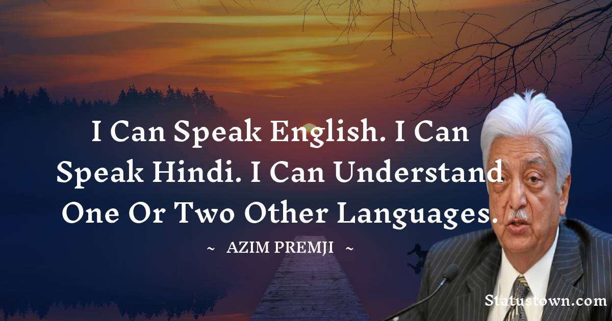 I can speak English. I can speak Hindi. I can understand one or two other languages. - Azim Premji download
