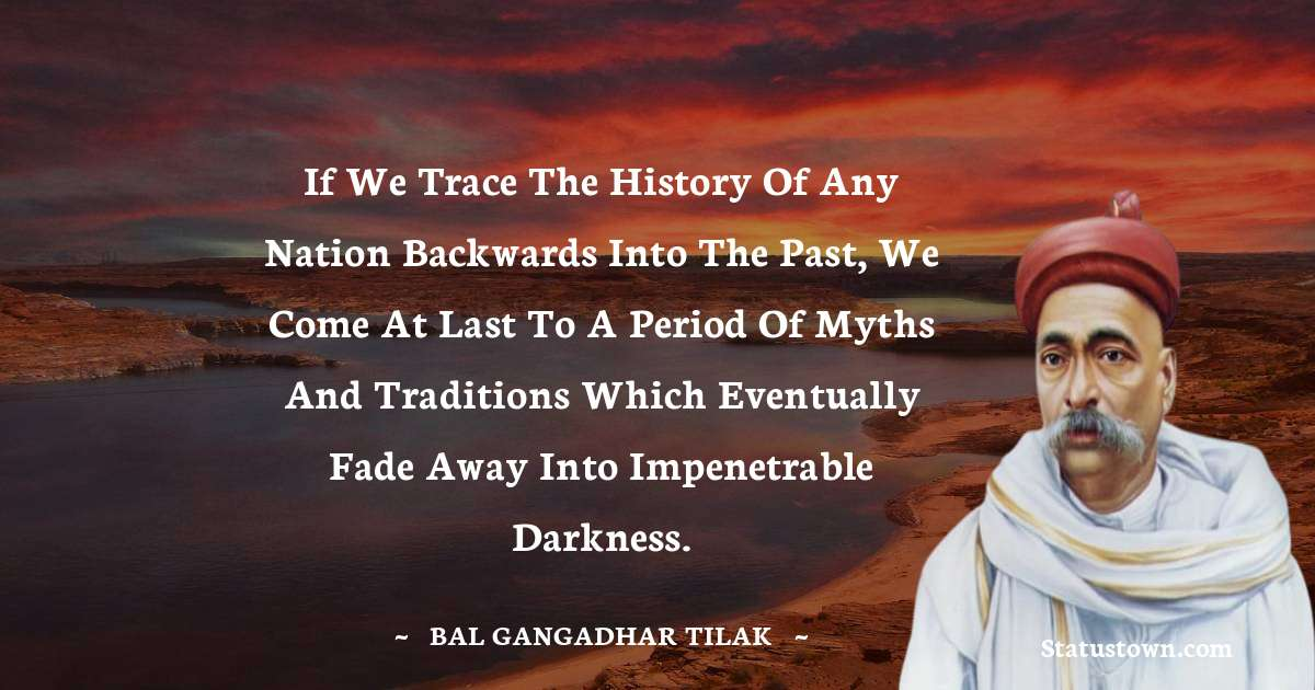 If we trace the history of any nation backwards into the past, we come at last to a period of myths and traditions which eventually fade away into impenetrable darkness. - Bal Gangadhar Tilak download