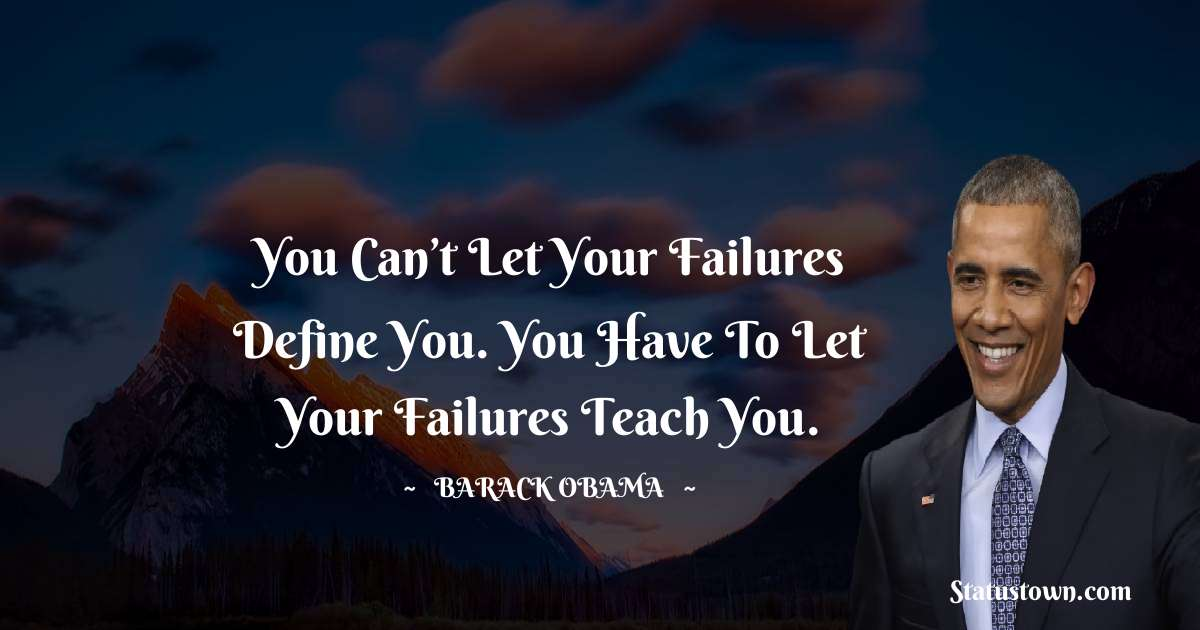 Barack Obama Quotes - You can't let your failures define you. You have to let your failures teach you.
