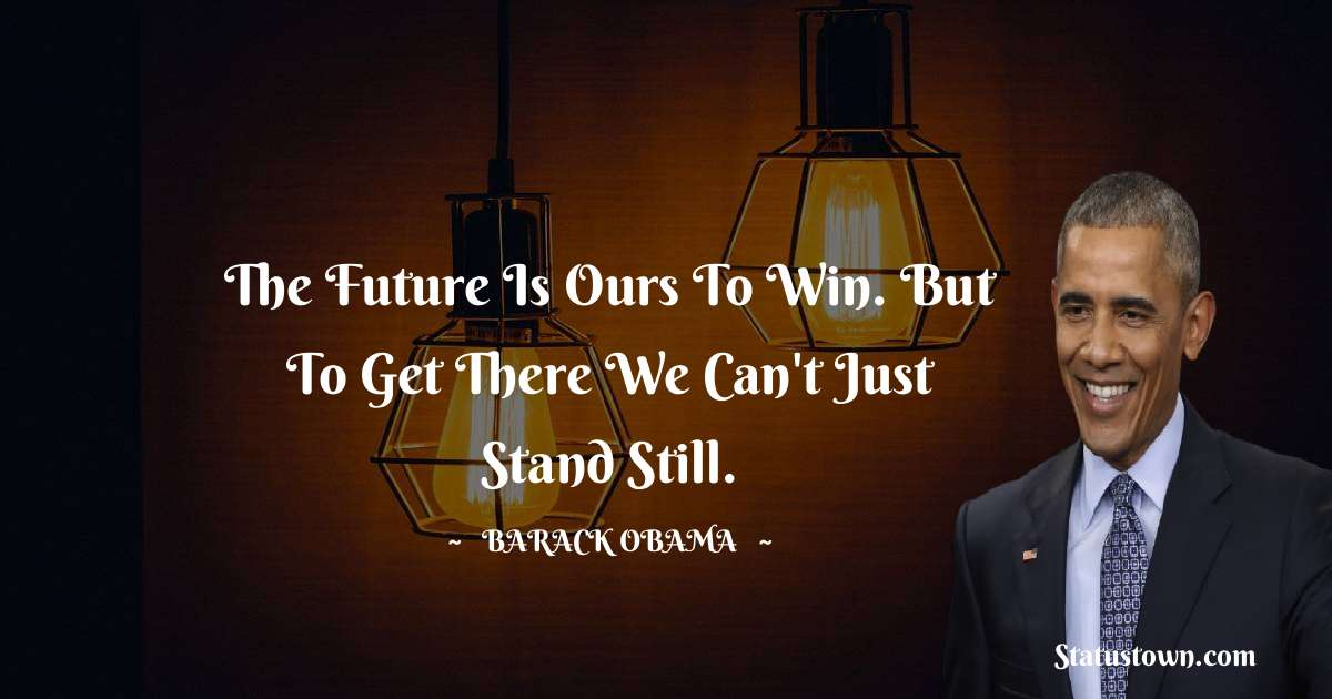 The future is ours to win. But to get there we can't just stand still.